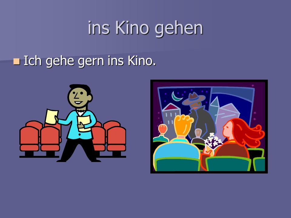 ins Kino gehen Ich gehe gern ins Kino.
