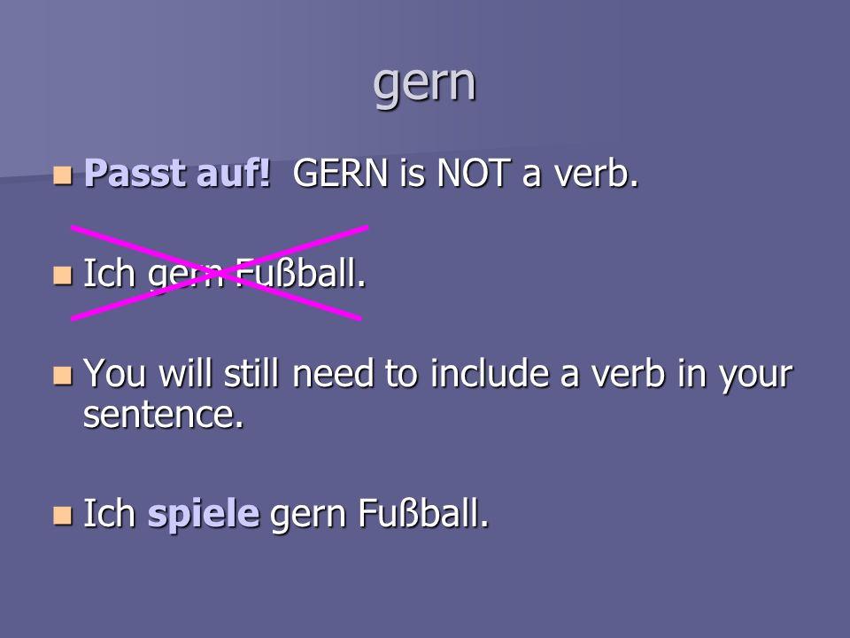 gern Passt auf! GERN is NOT a verb. Ich gern Fußball.