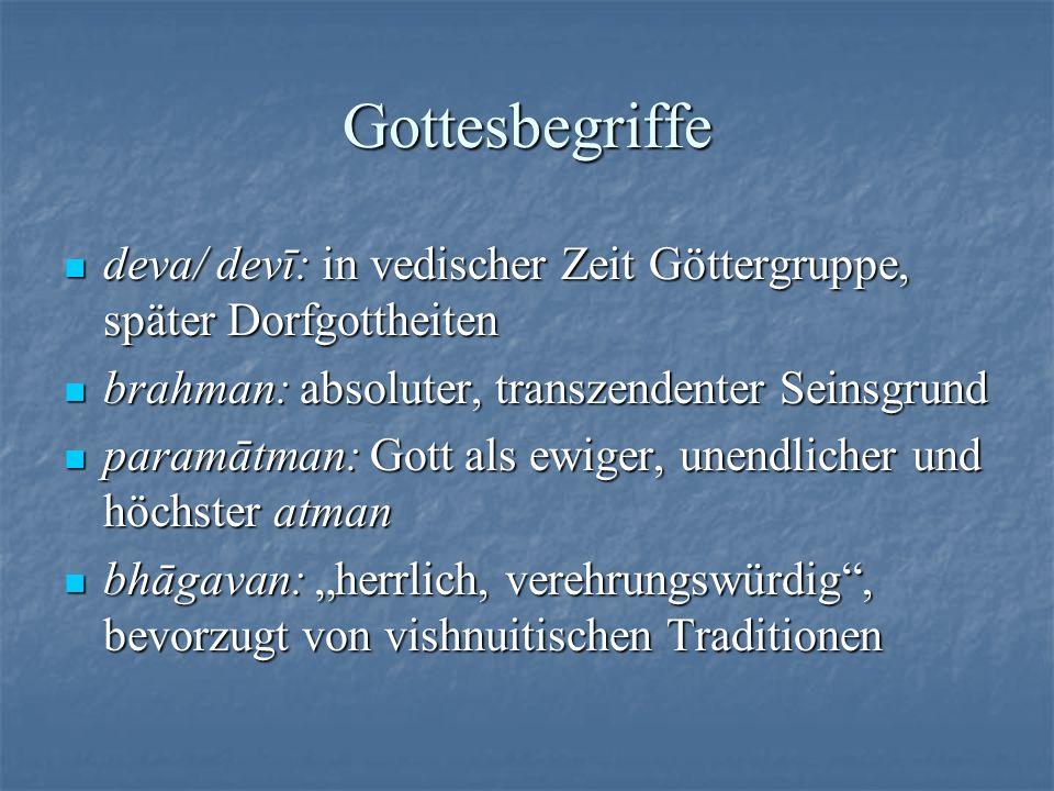 Gottesbegriffe deva/ devī: in vedischer Zeit Göttergruppe, später Dorfgottheiten. brahman: absoluter, transzendenter Seinsgrund.