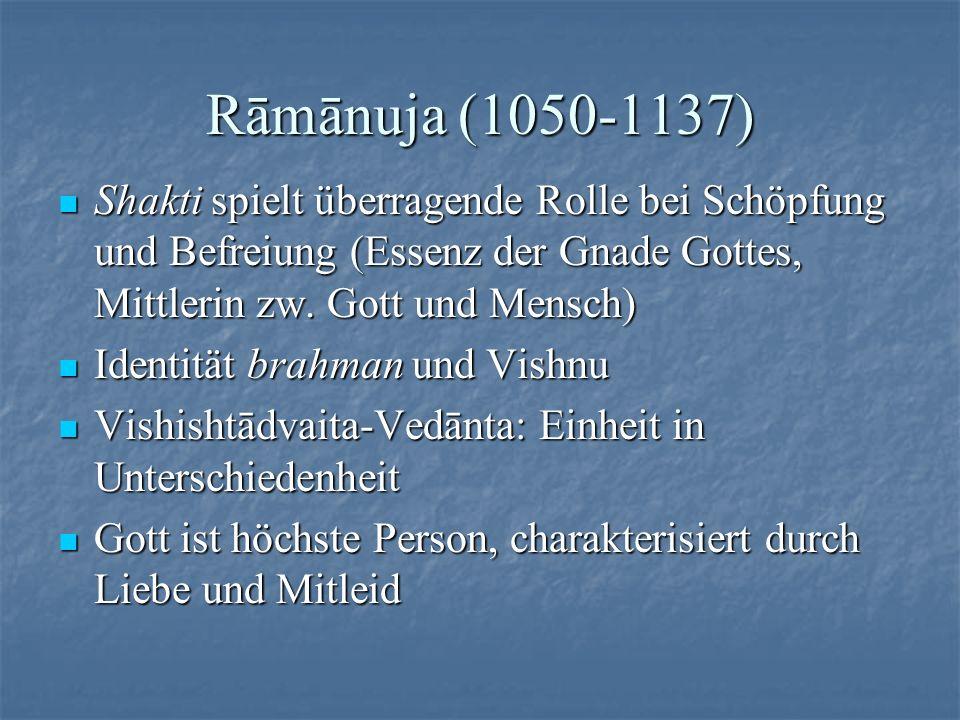 Rāmānuja (1050-1137) Shakti spielt überragende Rolle bei Schöpfung und Befreiung (Essenz der Gnade Gottes, Mittlerin zw. Gott und Mensch)