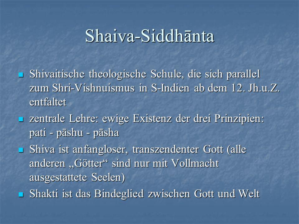 Shaiva-Siddhānta Shivaitische theologische Schule, die sich parallel zum Shri-Vishnuismus in S-Indien ab dem 12. Jh.u.Z. entfaltet.