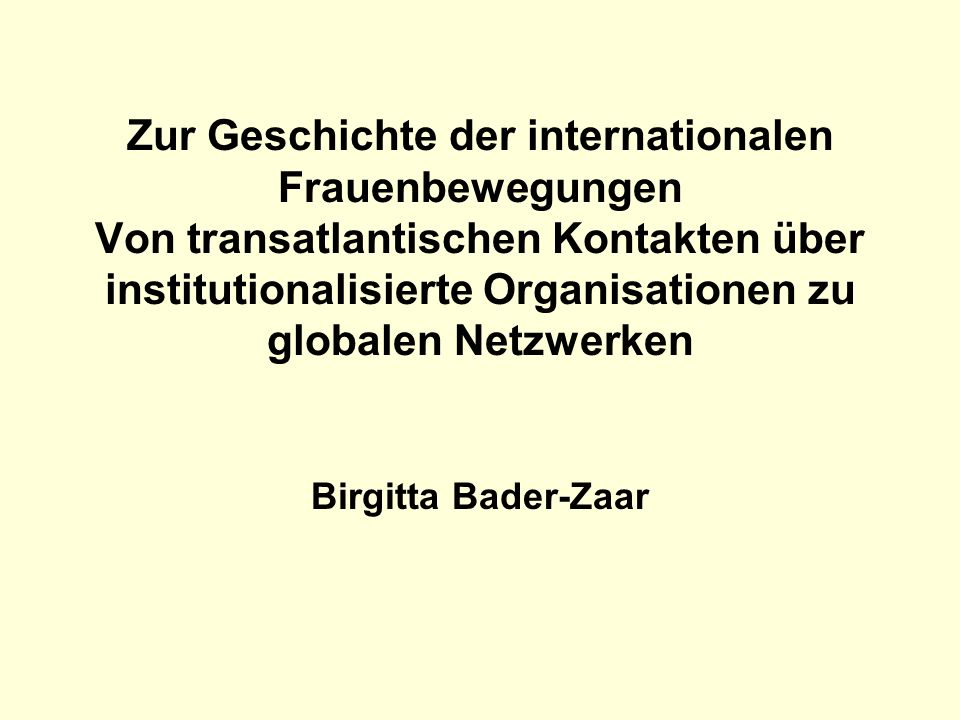 Zur Geschichte der internationalen Frauenbewegungen Von transatlantischen Kontakten über institutionalisierte Organisationen zu globalen Netzwerken