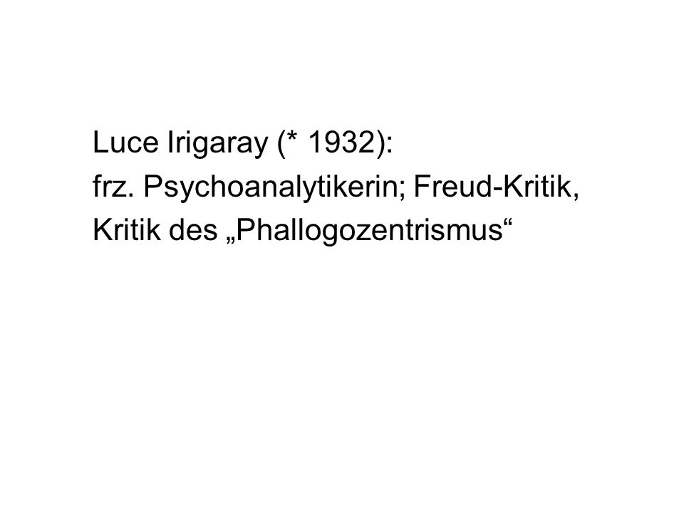 "Luce Irigaray (* 1932): frz. Psychoanalytikerin; Freud-Kritik, Kritik des ""Phallogozentrismus"