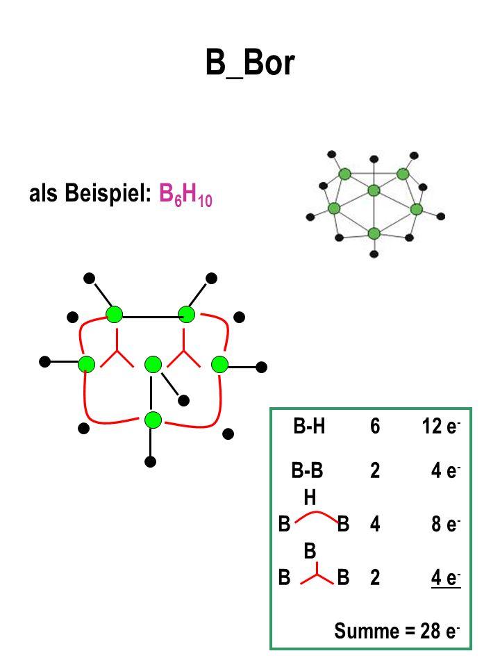 B_Bor als Beispiel: B6H10 B-H 6 12 e- B-B 2 4 e- H B B 4 8 e- B