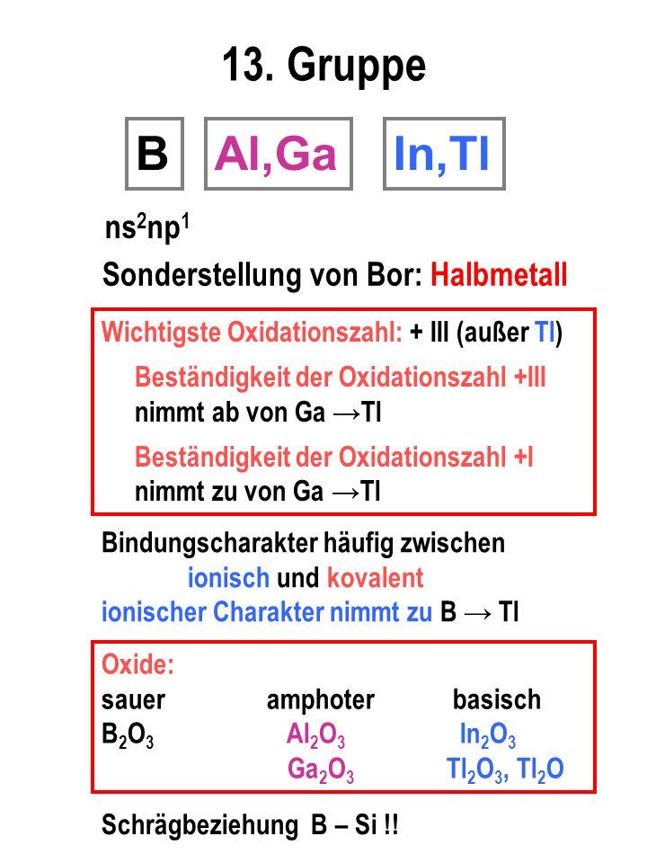 13. Gruppe B Al,Ga In,Tl ns2np1 Sonderstellung von Bor: Halbmetall