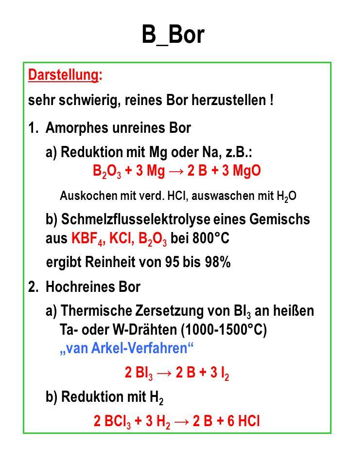 B_Bor Darstellung: sehr schwierig, reines Bor herzustellen !