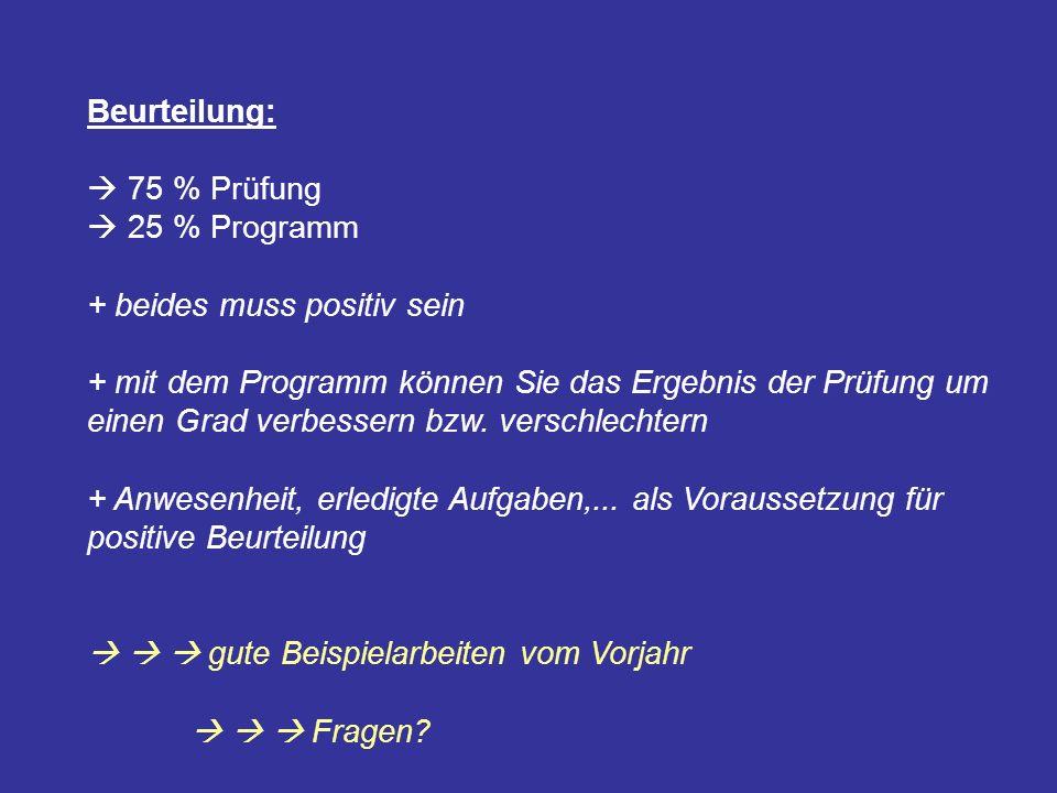 Beurteilung:  75 % Prüfung.  25 % Programm. + beides muss positiv sein.