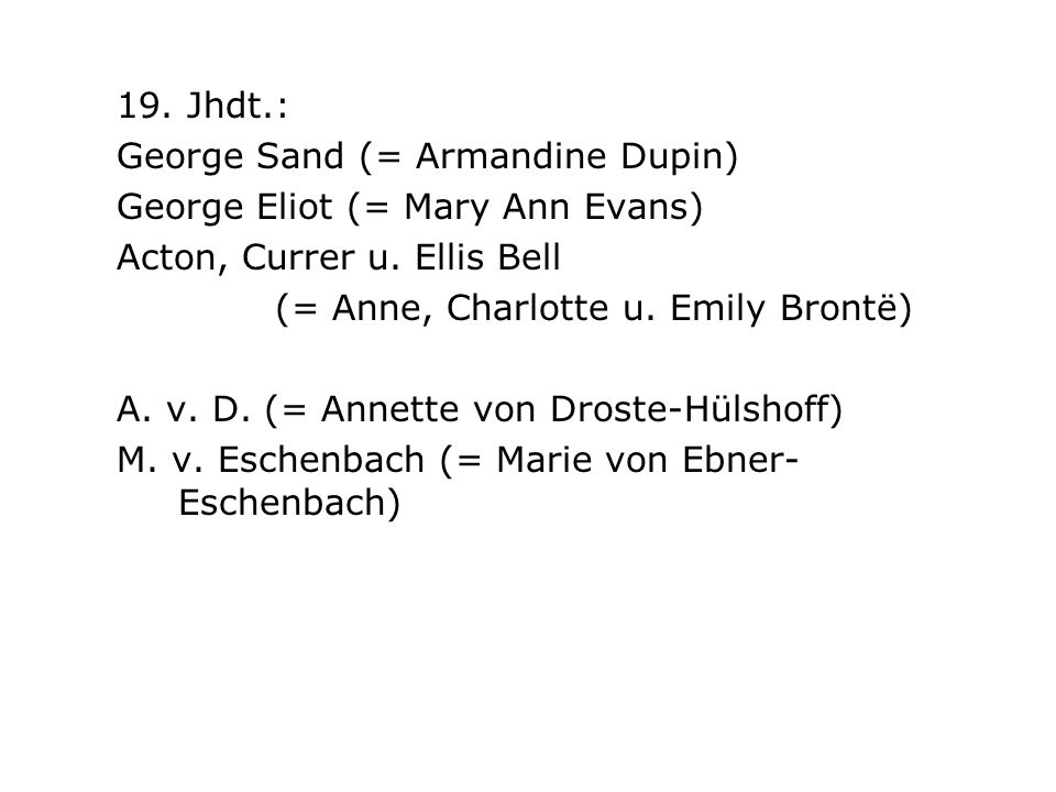 19. Jhdt.: George Sand (= Armandine Dupin) George Eliot (= Mary Ann Evans) Acton, Currer u. Ellis Bell.