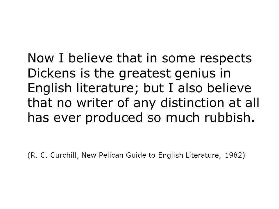 Now I believe that in some respects Dickens is the greatest genius in English literature; but I also believe that no writer of any distinction at all has ever produced so much rubbish.