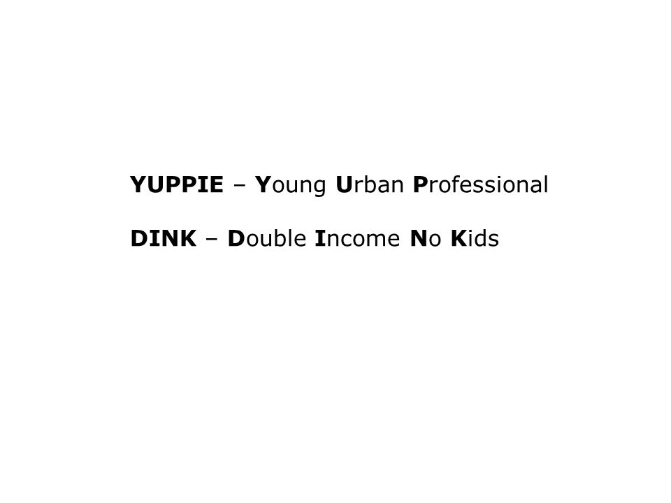 YUPPIE – Young Urban Professional DINK – Double Income No Kids