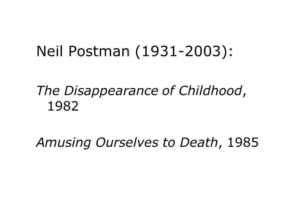 Neil Postman ( ): The Disappearance of Childhood, 1982