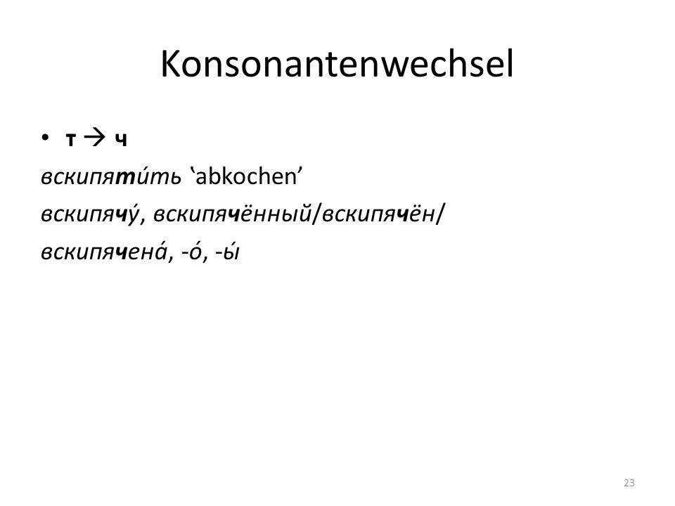 Konsonantenwechsel т  ч вскипяти́ть 'abkochen'