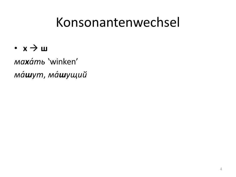 Konsonantenwechsel х  ш маха́ть 'winken' ма́шут, ма́шущий