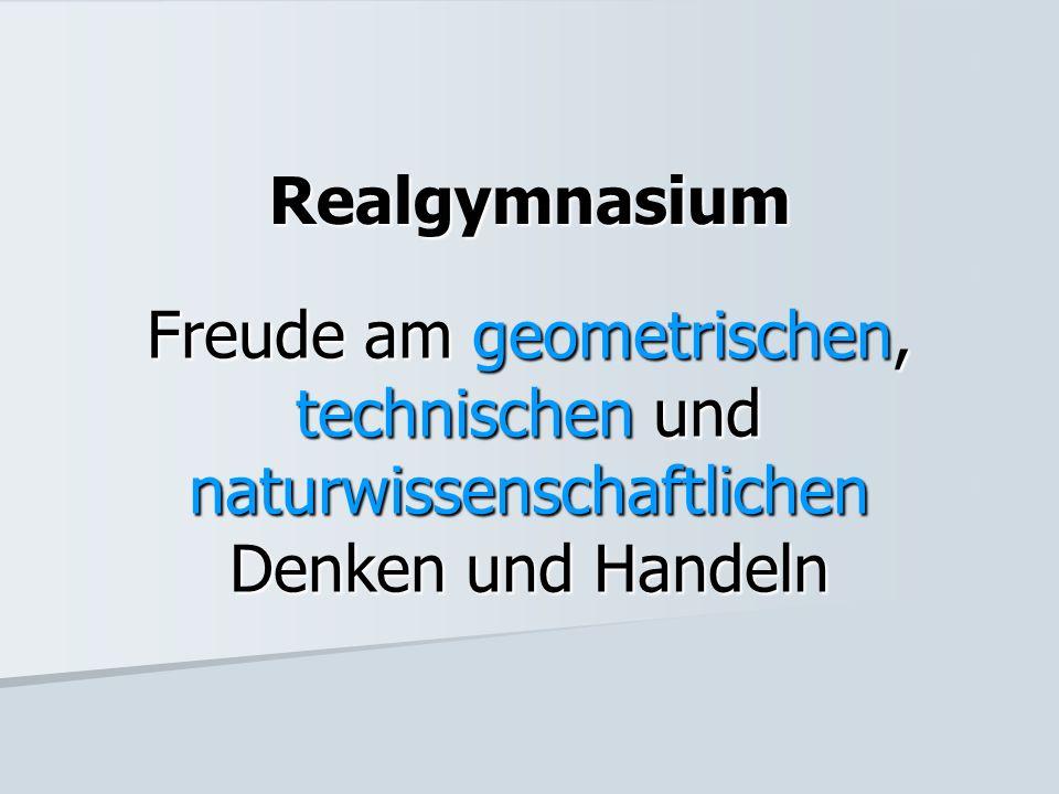 Realgymnasium Freude am geometrischen, technischen und naturwissenschaftlichen Denken und Handeln