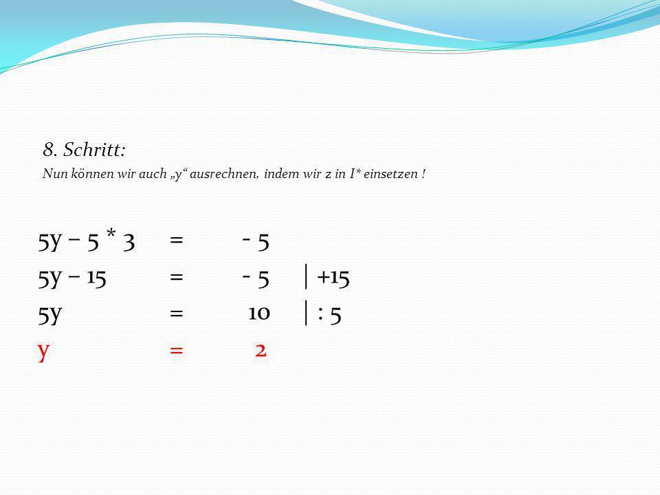 5y – 5 * 3 = - 5 5y – 15 = - 5 | +15 5y = 10 | : 5 y = 2 8. Schritt: