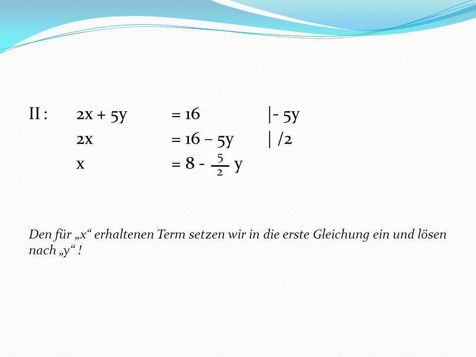 II : 2x + 5y = 16 |- 5y 2x = 16 – 5y | /2 x = 8 - y