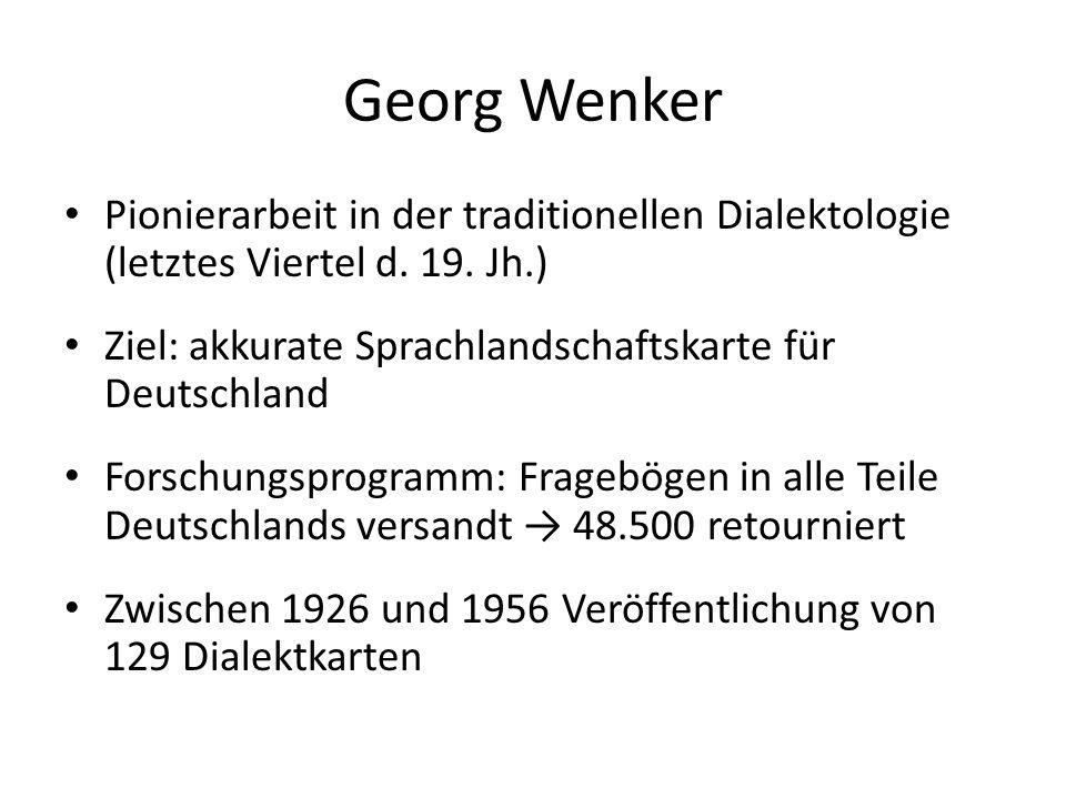 Georg Wenker Pionierarbeit in der traditionellen Dialektologie (letztes Viertel d. 19. Jh.) Ziel: akkurate Sprachlandschaftskarte für Deutschland.