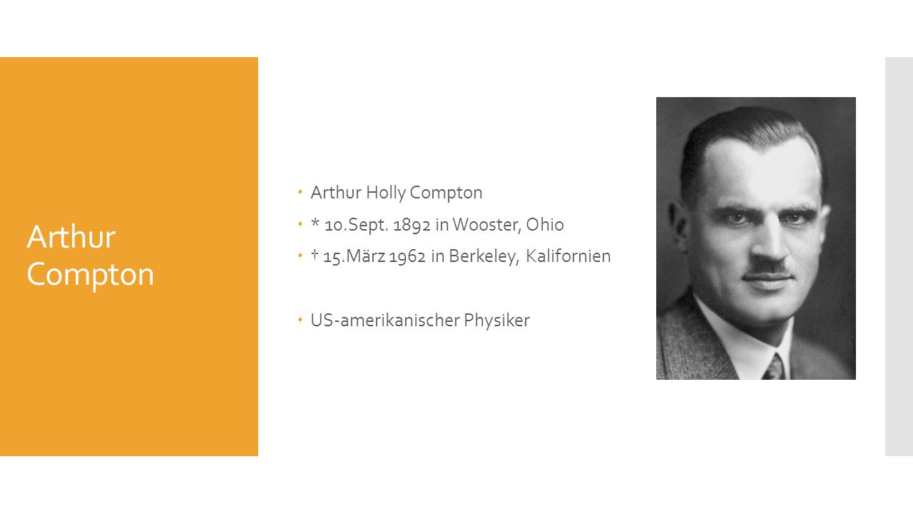 Arthur Compton Arthur Holly Compton * 10.Sept. 1892 in Wooster, Ohio