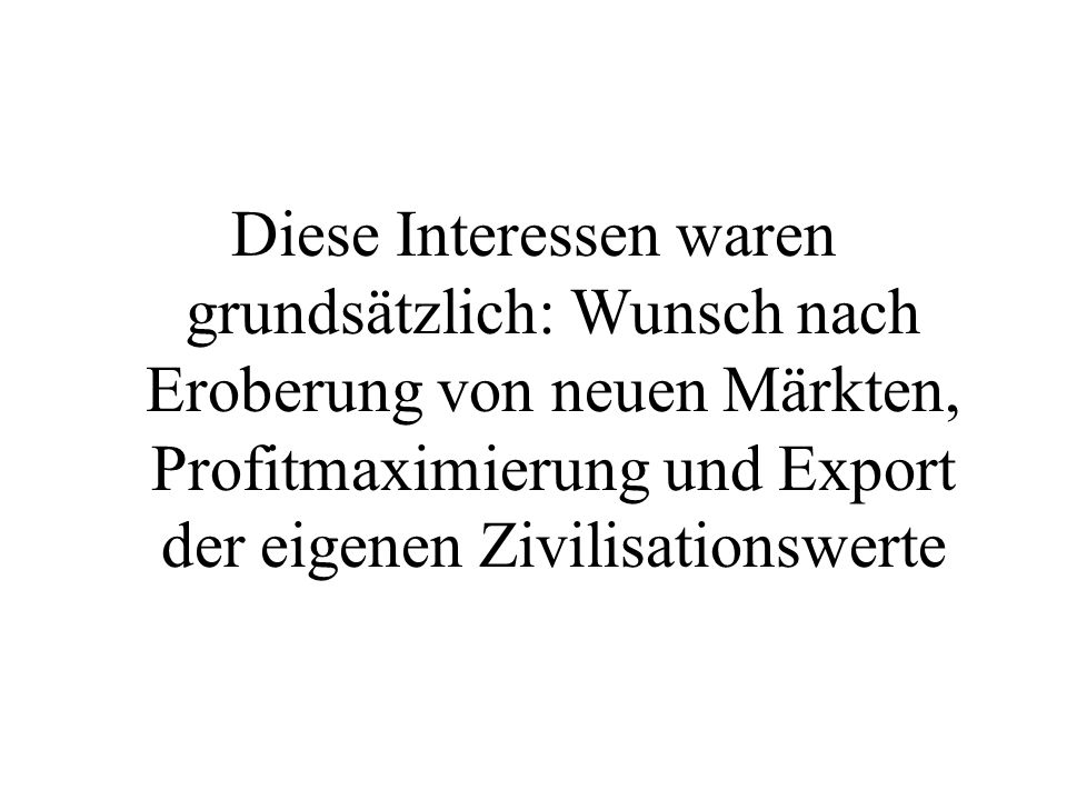 Diese Interessen waren grundsätzlich: Wunsch nach Eroberung von neuen Märkten, Profitmaximierung und Export der eigenen Zivilisationswerte