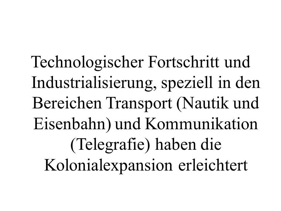 Technologischer Fortschritt und Industrialisierung, speziell in den Bereichen Transport (Nautik und Eisenbahn) und Kommunikation (Telegrafie) haben die Kolonialexpansion erleichtert