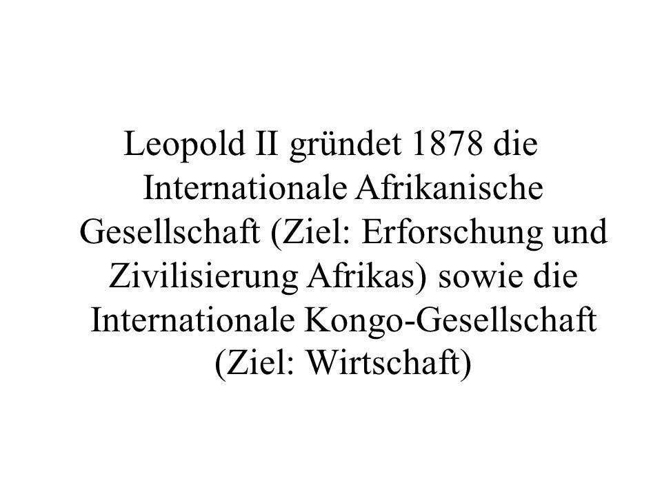 Leopold II gründet 1878 die Internationale Afrikanische Gesellschaft (Ziel: Erforschung und Zivilisierung Afrikas) sowie die Internationale Kongo-Gesellschaft (Ziel: Wirtschaft)