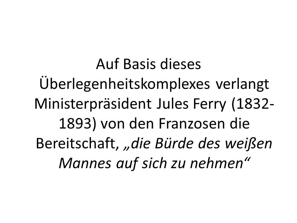 """Auf Basis dieses Überlegenheitskomplexes verlangt Ministerpräsident Jules Ferry (1832-1893) von den Franzosen die Bereitschaft, """"die Bürde des weißen Mannes auf sich zu nehmen"""