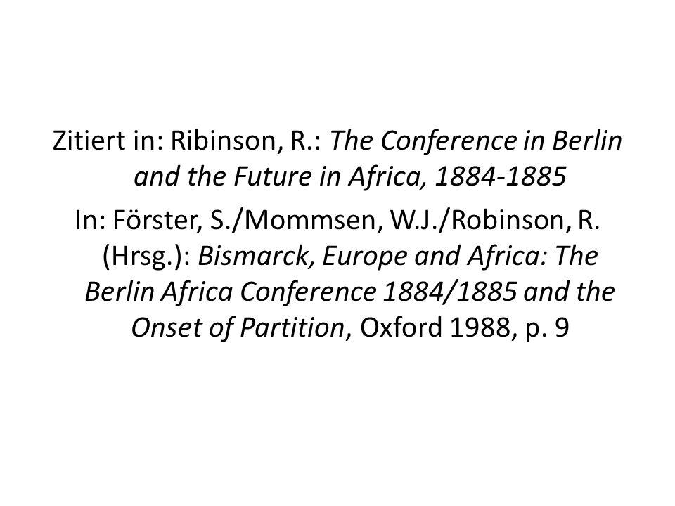 Zitiert in: Ribinson, R.: The Conference in Berlin and the Future in Africa, 1884-1885 In: Förster, S./Mommsen, W.J./Robinson, R.