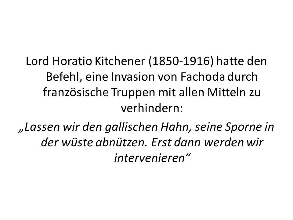 """Lord Horatio Kitchener (1850-1916) hatte den Befehl, eine Invasion von Fachoda durch französische Truppen mit allen Mitteln zu verhindern: """"Lassen wir den gallischen Hahn, seine Sporne in der wüste abnützen."""