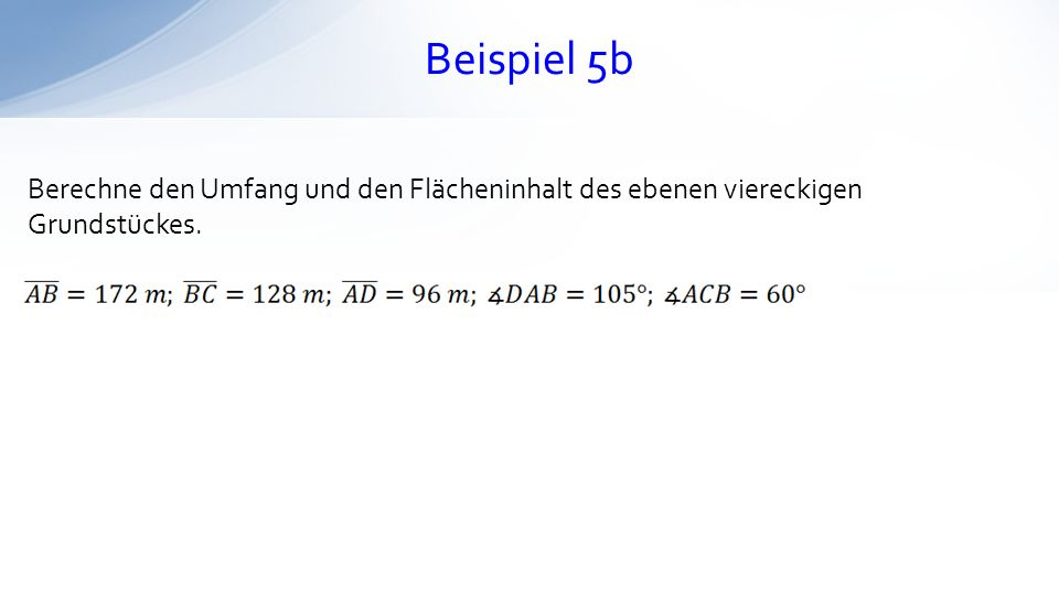 Beispiel 5b Berechne den Umfang und den Flächeninhalt des ebenen viereckigen Grundstückes.