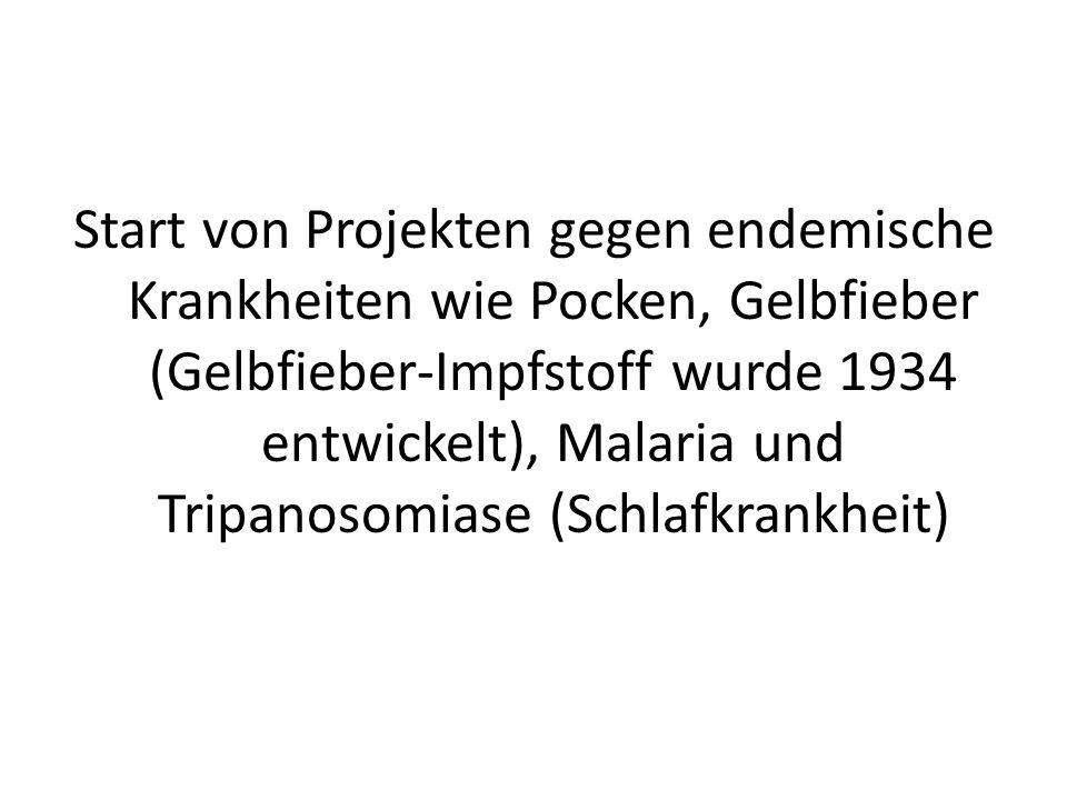 Start von Projekten gegen endemische Krankheiten wie Pocken, Gelbfieber (Gelbfieber-Impfstoff wurde 1934 entwickelt), Malaria und Tripanosomiase (Schlafkrankheit)