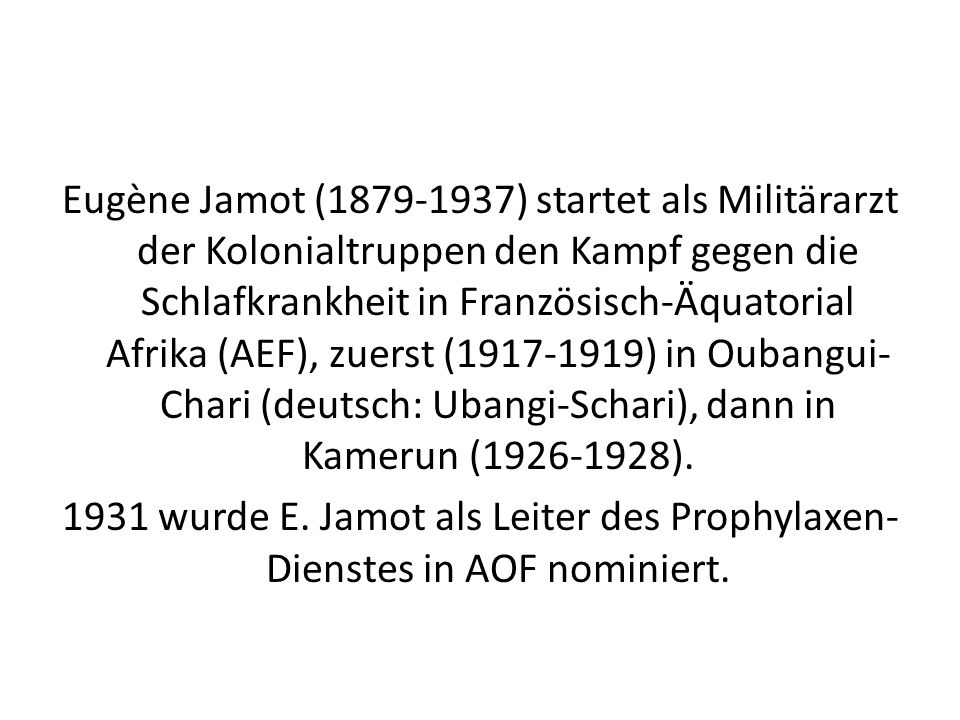 Eugène Jamot (1879-1937) startet als Militärarzt der Kolonialtruppen den Kampf gegen die Schlafkrankheit in Französisch-Äquatorial Afrika (AEF), zuerst (1917-1919) in Oubangui-Chari (deutsch: Ubangi-Schari), dann in Kamerun (1926-1928).