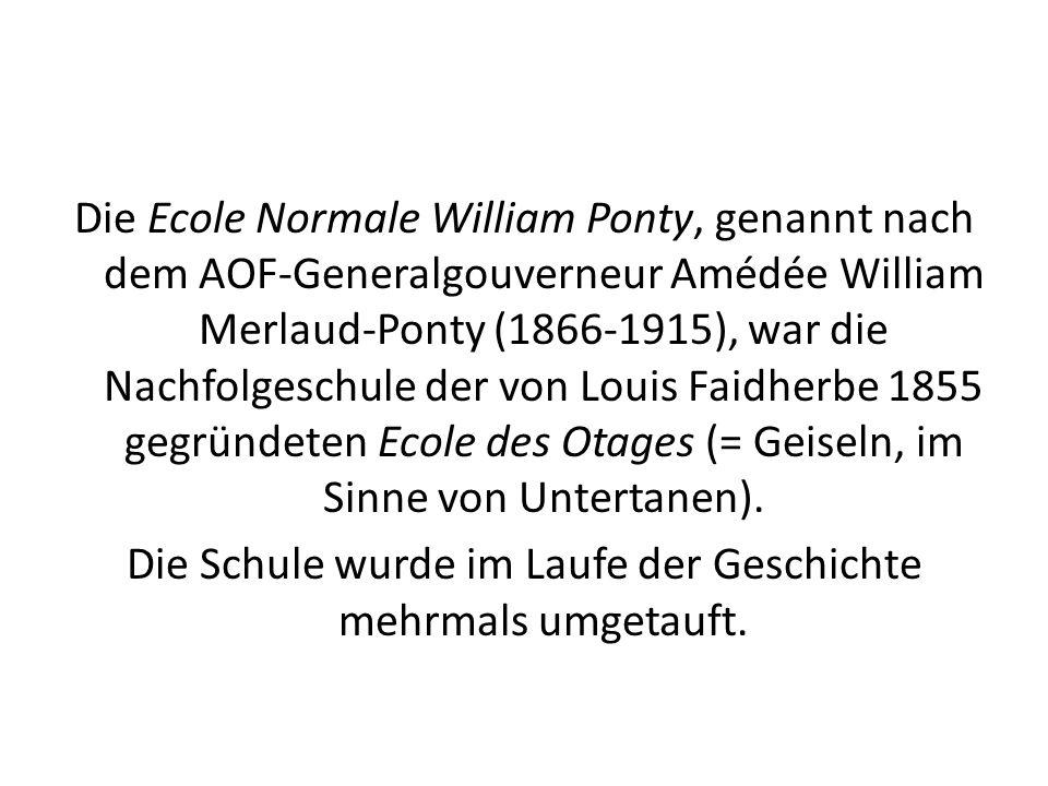 Die Ecole Normale William Ponty, genannt nach dem AOF-Generalgouverneur Amédée William Merlaud-Ponty (1866-1915), war die Nachfolgeschule der von Louis Faidherbe 1855 gegründeten Ecole des Otages (= Geiseln, im Sinne von Untertanen).