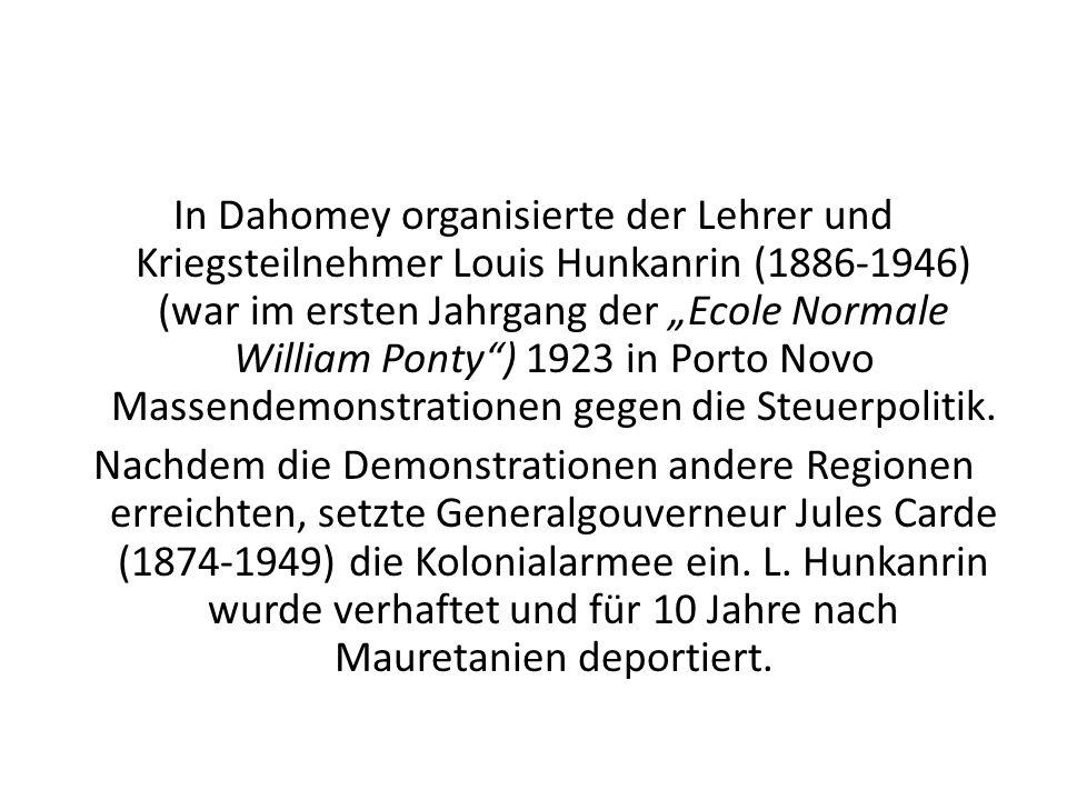 """In Dahomey organisierte der Lehrer und Kriegsteilnehmer Louis Hunkanrin (1886-1946) (war im ersten Jahrgang der """"Ecole Normale William Ponty ) 1923 in Porto Novo Massendemonstrationen gegen die Steuerpolitik."""