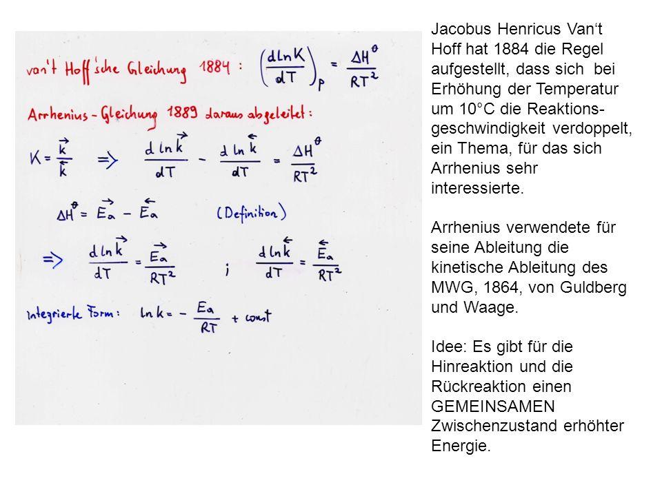 Jacobus Henricus Van't Hoff hat 1884 die Regel aufgestellt, dass sich bei Erhöhung der Temperatur um 10°C die Reaktions-geschwindigkeit verdoppelt, ein Thema, für das sich Arrhenius sehr interessierte.