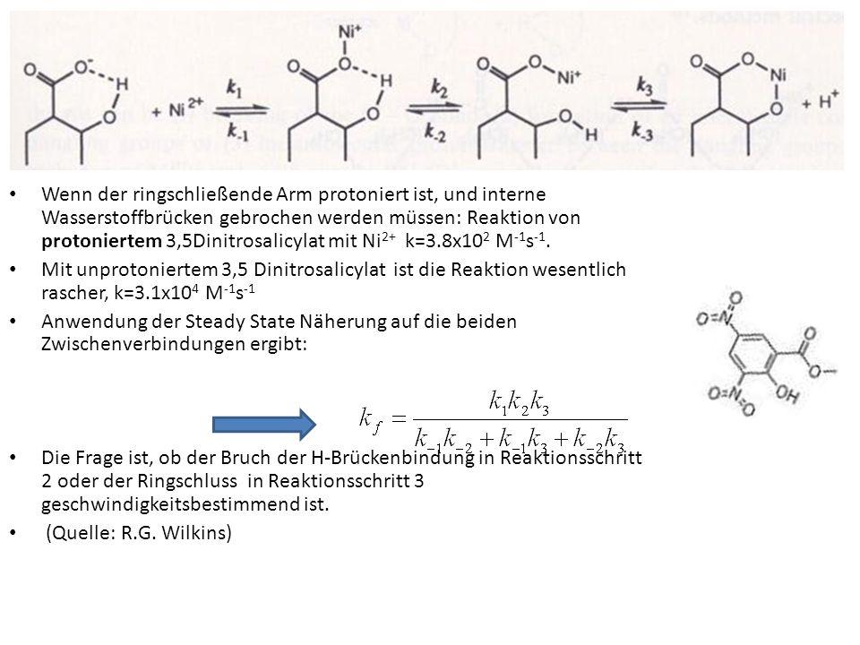 Wenn der ringschließende Arm protoniert ist, und interne Wasserstoffbrücken gebrochen werden müssen: Reaktion von protoniertem 3,5Dinitrosalicylat mit Ni2+ k=3.8x102 M-1s-1.