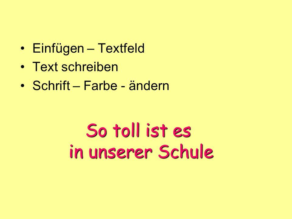 So toll ist es in unserer Schule Einfügen – Textfeld Text schreiben