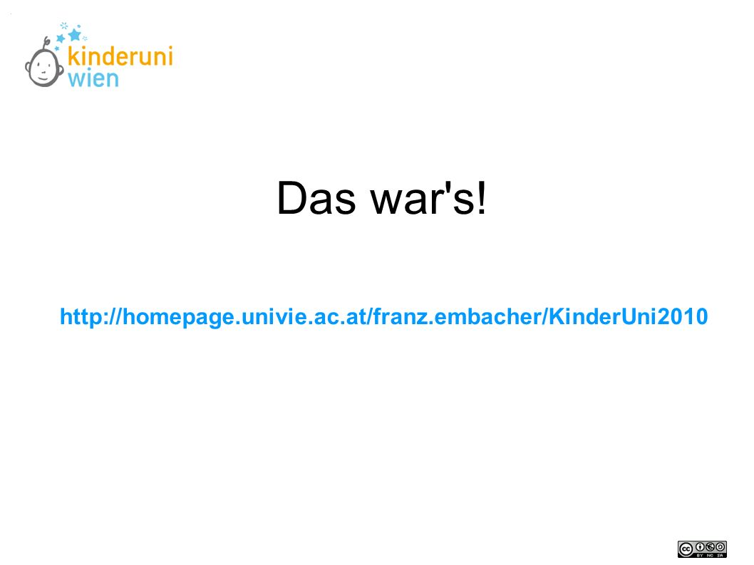 Das war s! http://homepage.univie.ac.at/franz.embacher/KinderUni2010