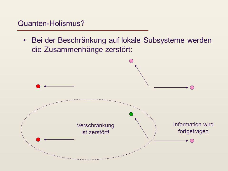 Quanten-Holismus Bei der Beschränkung auf lokale Subsysteme werden die Zusammenhänge zerstört: Information wird.