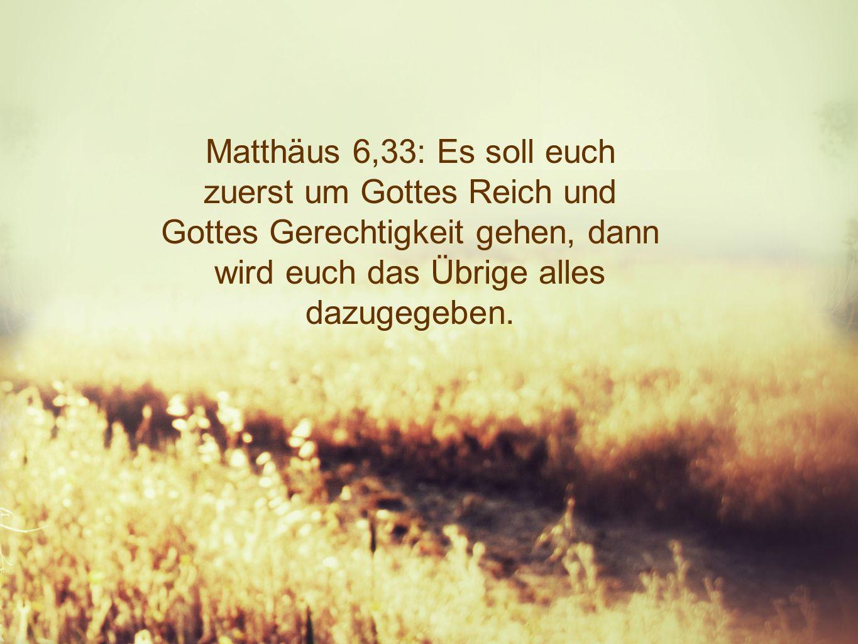 Matthäus 6,33: Es soll euch zuerst um Gottes Reich und Gottes Gerechtigkeit gehen, dann wird euch das Übrige alles dazugegeben.