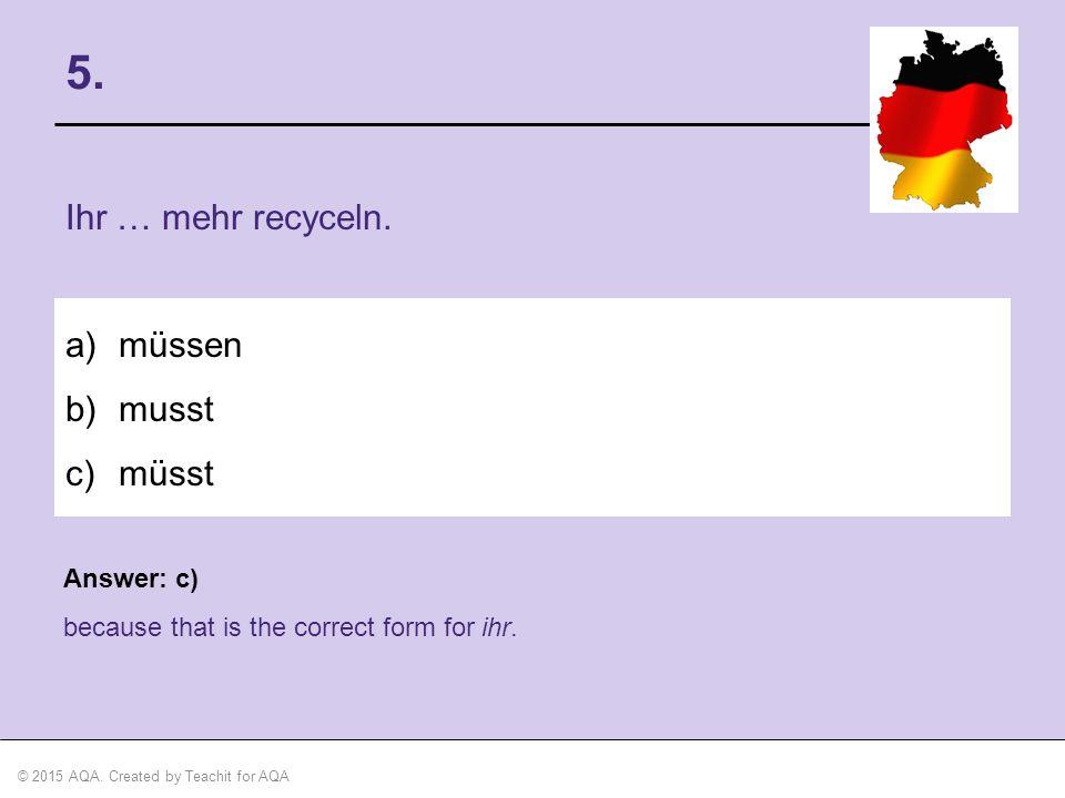 5. Ihr … mehr recyceln. müssen musst müsst Answer: c)