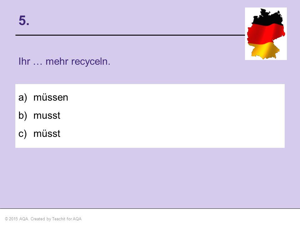 5. Ihr … mehr recyceln. müssen musst müsst