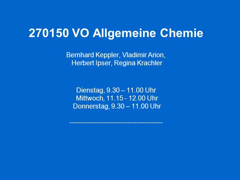 270150 VO Allgemeine Chemie Bernhard Keppler, Vladimir Arion, Herbert Ipser, Regina Krachler Dienstag, 9.30 – 11.00 Uhr Mittwoch, 11.15 - 12.00 Uhr Donnerstag, 9.30 – 11.00 Uhr ------------------------------------------