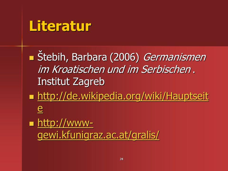 Literatur Štebih, Barbara (2006) Germanismen im Kroatischen und im Serbischen . Institut Zagreb. http://de.wikipedia.org/wiki/Hauptseite.