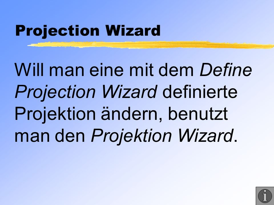 Projection Wizard Will man eine mit dem Define Projection Wizard definierte Projektion ändern, benutzt man den Projektion Wizard.