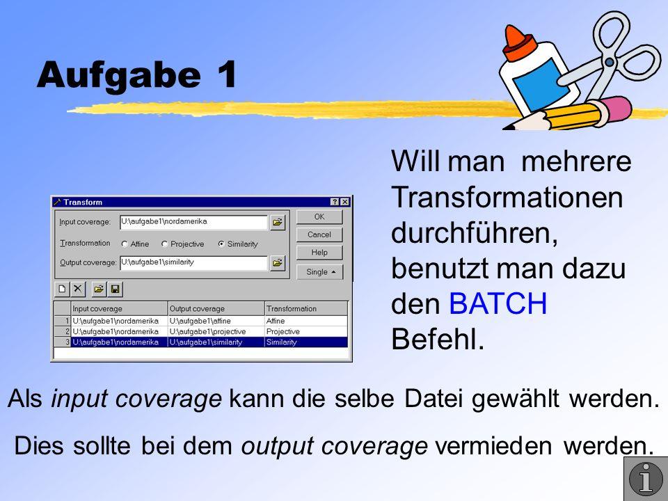 Aufgabe 1 Will man mehrere Transformationen durchführen, benutzt man dazu den BATCH Befehl. Als input coverage kann die selbe Datei gewählt werden.