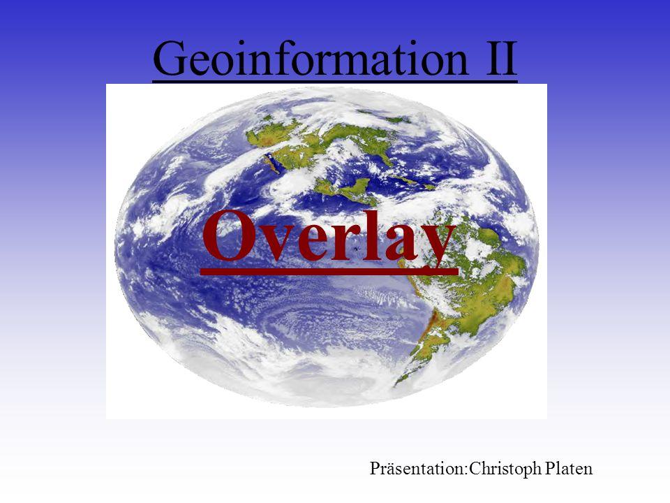 Geoinformation II Overlay Präsentation:Christoph Platen