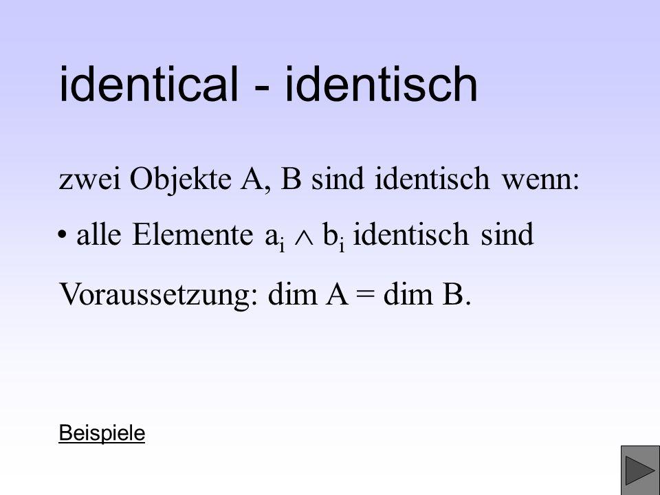 identical - identisch zwei Objekte A, B sind identisch wenn: