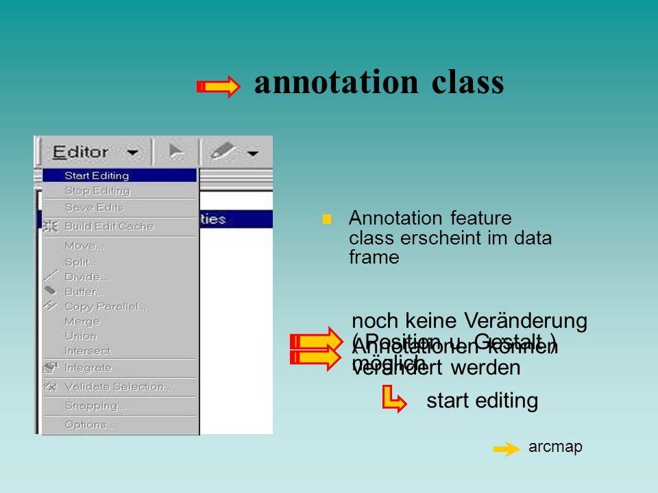 annotation class Annotation feature class erscheint im data frame. noch keine Veränderung ( Position u. Gestalt ) möglich.