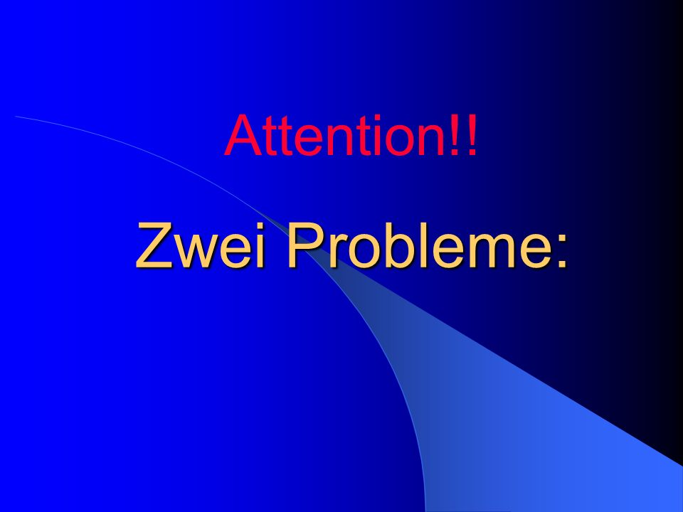 Attention!! Zwei Probleme:
