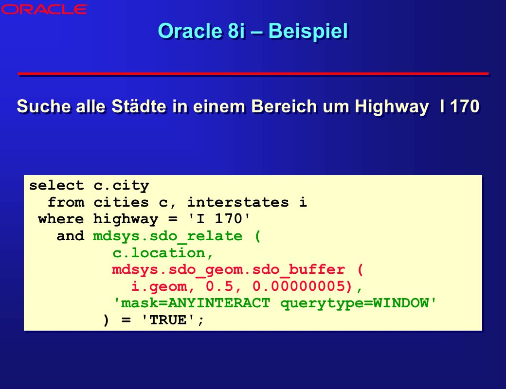 ® Oracle 8i – Beispiel. Suche alle Städte in einem Bereich um Highway I 170. select c.city. from cities c, interstates i.